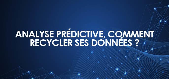 L'analyse prédictive, ou comment recycler des données pour les transformer en données actionnables