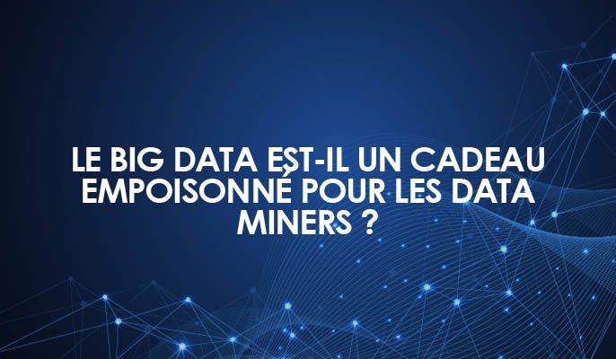 Le Big Data est-il un cadeau empoisonné pour les Data Miners ?