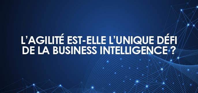 L'agilité est-elle l'unique défi de la Business Intelligence ?