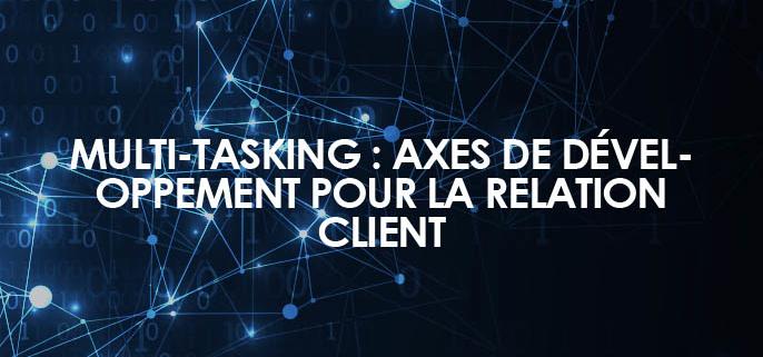 Multi-tasking : Axes de développement pour la relation client