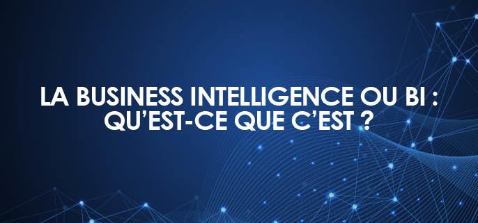La Business Intelligence ou BI : qu'est-ce que c'est ?