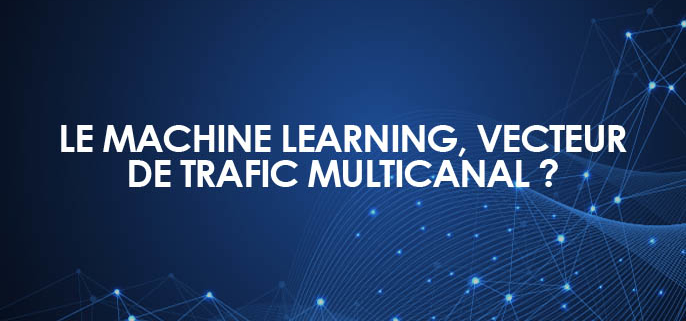 Le machine learning, vecteur de trafic multicanal ?